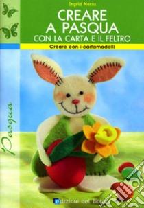 Creare a Pasqua con la carta e il feltro libro di Moras Ingrid