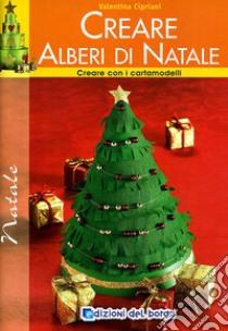 Creare alberi di Natale. Con i cartamodelli libro di Cipriani Valentina