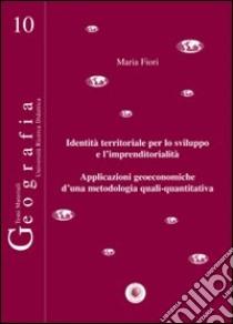 Identità territoriale per lo sviluppo e l'imprenditorialità. Applicazioni geoeconomiche d'una metodologia quali-quantitativa libro di Fiori Maria