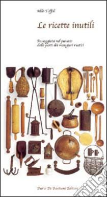 Le ricette inutili. Passeggiata nel passato dalle parti dei mangiari rustici libro di Toffoli Aldo