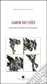 Amor de osi. Canzoniere del bosco del Cansiglio libro di Uliana P. Franco
