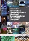 Informatica computergrafica. Linguaggi comunicazione: un icastico pamphlet. Con DVD libro