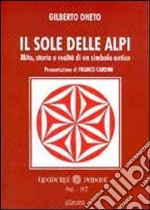 Il sole delle Alpi. Mito, storia e realt di un simbolo antico libro di Oneto Gilberto
