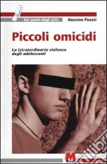 Piccoli omicidi. La (stra)ordinaria violenza degli adolescenti libro di Picozzi Massimo