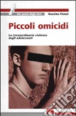 Piccoli omicidi. La (stra)ordinaria violenza degli adolescenti libro di Picozzi Massimo