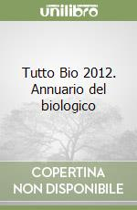 Tutto Bio 2012. Annuario del biologico libro