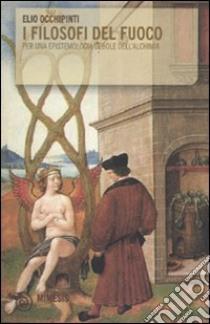 I Filosofi del fuoco. Per una epistemologia debole dell'alchimia libro di Occhipinti Elio
