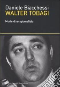 Walter Tobagi. Morte di un giornalista libro di Biacchessi Daniele