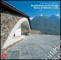 Architetture per la liturgia. Opere di Gabetti e Isola libro di Reinerio Luca - Pace Sergio