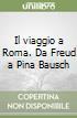 Il viaggio a Roma. Da Freud a Pina Bausch