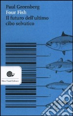 Four fish. Il futuro dell'ultimo cibo selvatico libro di Greenberg Paul
