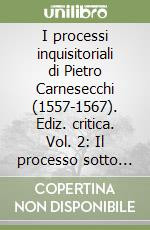 I processi inquisitoriali di Pietro Carnesecchi (1557-1567). Ediz. critica (2) libro di Firpo Massimo - Marcatto Dario