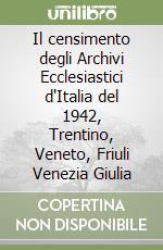 Il censimento degli archivi ecclessiastici d'Italia del 1942. Trentino-Veneto-Friuli Venezia Giulia libro