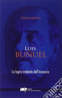 Luis Bunuel. la logica irridente dell'inconscio libro di Repetto Tonino