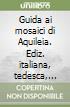 Guida ai mosaici di Aquileia. Ediz. italiana, tedesca, inglese e francese libro
