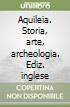 Aquileia. Storia, arte, archeologia. Ediz. inglese libro