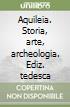 Aquileia. Storia, arte, archeologia. Ediz. tedesca libro