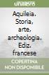 Aquileia. Storia, arte, archeologia. Ediz. francese libro