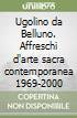 Ugolino da Belluno. Affreschi d'arte sacra contemporanea 1969-2000 libro