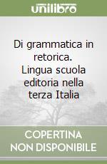 Di grammatica in retorica. Lingua scuola editoria nella terza Italia