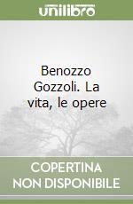 Benozzo Gozzoli. La vita, le opere libro di Nessi Silvestro