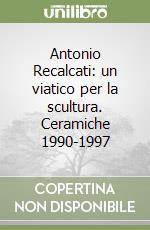 Antonio Recalcati: un viatico per la scultura. Ceramiche 1990-1997 libro di Bojani G. Carlo