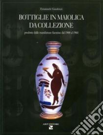Bottiglie in maiolica da collezione. Prodotte dalle manifatture faentine dal 1900 al 1960 libro di Gaudenzi Emanuele