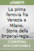 La prima ferrovia fra Venezia e Milano. Storia della Imperial-regia strada ferrata ferdinandea lombardo-veneta (1835-1852) libro