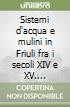 Sistemi d'acqua e mulini in Friuli fra i secoli XIV e XV. Contributo alla storia dell'economia friulana nel bassomedioevo libro