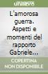 L'amorosa guerra. Aspetti e momenti del rapporto Gabriele D'Annunzio-Emilio Treves libro