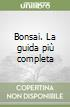 Bonsai. La guida più completa libro