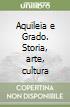 Aquileia e Grado. Storia, arte, cultura
