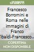 Francesco Borromini e Roma nelle immagini di Franco Tibaldi-Francesco Borromini et Rome � travers les images de Franco Tibaldi. Catalogo della mostra