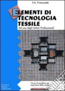 Elementi di tecnologia tessile. Per gli Ist. Professionali libro di Franconetti Valerio A.