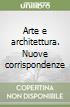 Arte e architettura. Nuove corrispondenze libro
