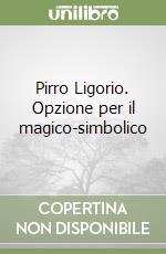 Pirro Ligorio. Opzione per il magico-simbolico libro di Pinci Enzo