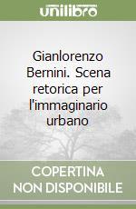 Gianlorenzo Bernini. Scena retorica per l'immaginario urbano libro di Locci Massimo