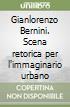 Gianlorenzo Bernini. Scena retorica per l'immaginario urbano libro