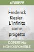 Frederick Kiesler. L'infinito come progetto libro