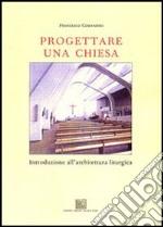 Progettare una chiesa. Introduzione all'architettura liturgica