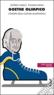 Goethe olimpico. L'Europa della cultura illuministica libro di Mann Thomas - Lukács György