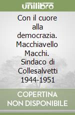 Con il cuore alla democrazia. Macchiavello Macchi. Sindaco di Collesalvetti 1944-1951 libro di Bertini Fabio