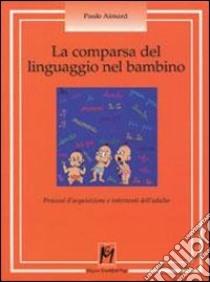 La comparsa del linguaggio nel bambino. Processi d'acquisizione e interventi dell'adulto libro di Aimard Paule