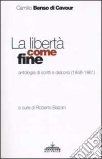 La libertà come fine. Antologia di scritti e discorsi (1846-1861) libro di Cavour Camillo