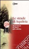 Le strade di Aquileia. Nuovi itinerari tra Friuli e golfo adriatico