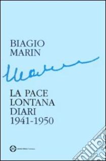 La pace lontana. Diari 1941-1950 libro di Marin Biagio