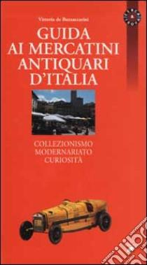 Guida ai mercatini antiquari d'Italia. Collezionismo, modernariato, curiosità libro di De Buzzaccarini Vittoria