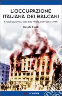 L'occupazione italiana dei Balcani. Crimini di guerra e mito della «brava gente» (1940-1943) libro di Conti Davide