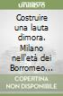 Costruire una lauta dimora. Milano nell'età dei Borromeo 1560-1631 libro