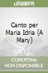 Canto per Maria Idria (A Mary) libro